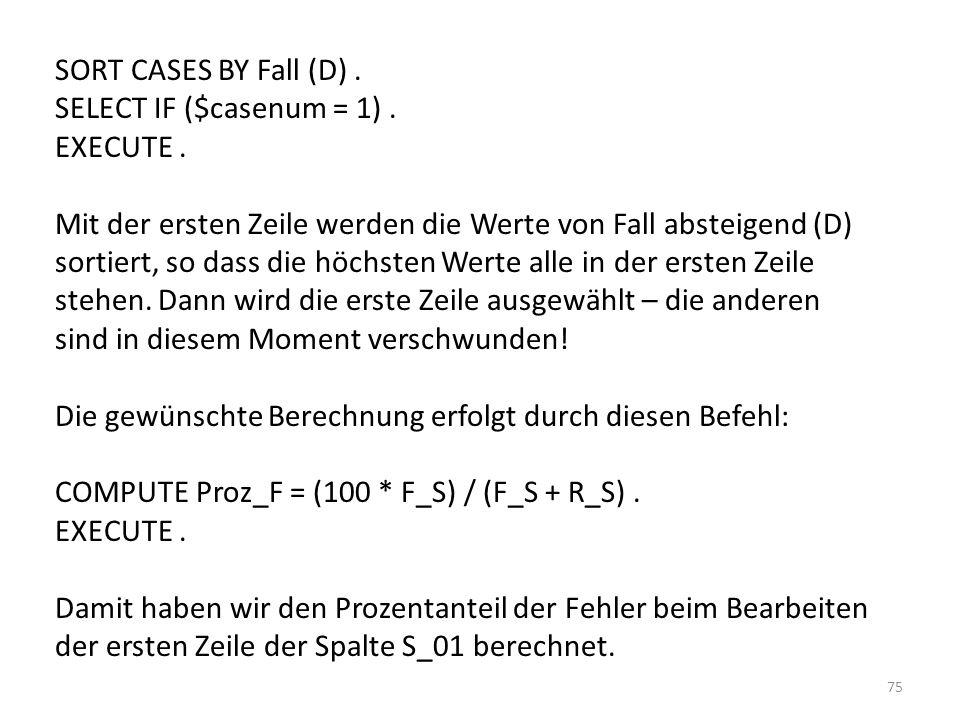 75 SORT CASES BY Fall (D). SELECT IF ($casenum = 1). EXECUTE. Mit der ersten Zeile werden die Werte von Fall absteigend (D) sortiert, so dass die höch