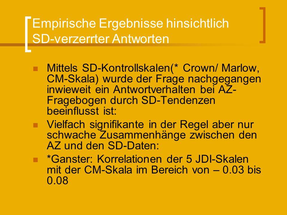 Empirische Ergebnisse hinsichtlich SD-verzerrter Antworten Mittels SD-Kontrollskalen(* Crown/ Marlow, CM-Skala) wurde der Frage nachgegangen inwieweit ein Antwortverhalten bei AZ- Fragebogen durch SD-Tendenzen beeinflusst ist: Vielfach signifikante in der Regel aber nur schwache Zusammenhänge zwischen den AZ und den SD-Daten: *Ganster: Korrelationen der 5 JDI-Skalen mit der CM-Skala im Bereich von – 0.03 bis 0.08