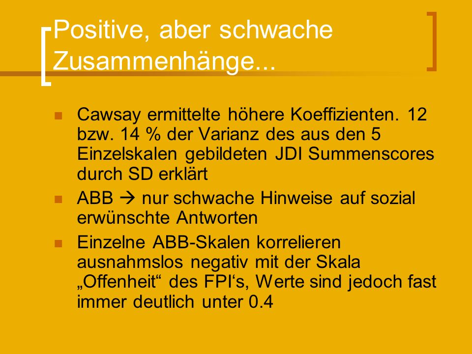 Positive, aber schwache Zusammenhänge... Cawsay ermittelte höhere Koeffizienten. 12 bzw. 14 % der Varianz des aus den 5 Einzelskalen gebildeten JDI Su