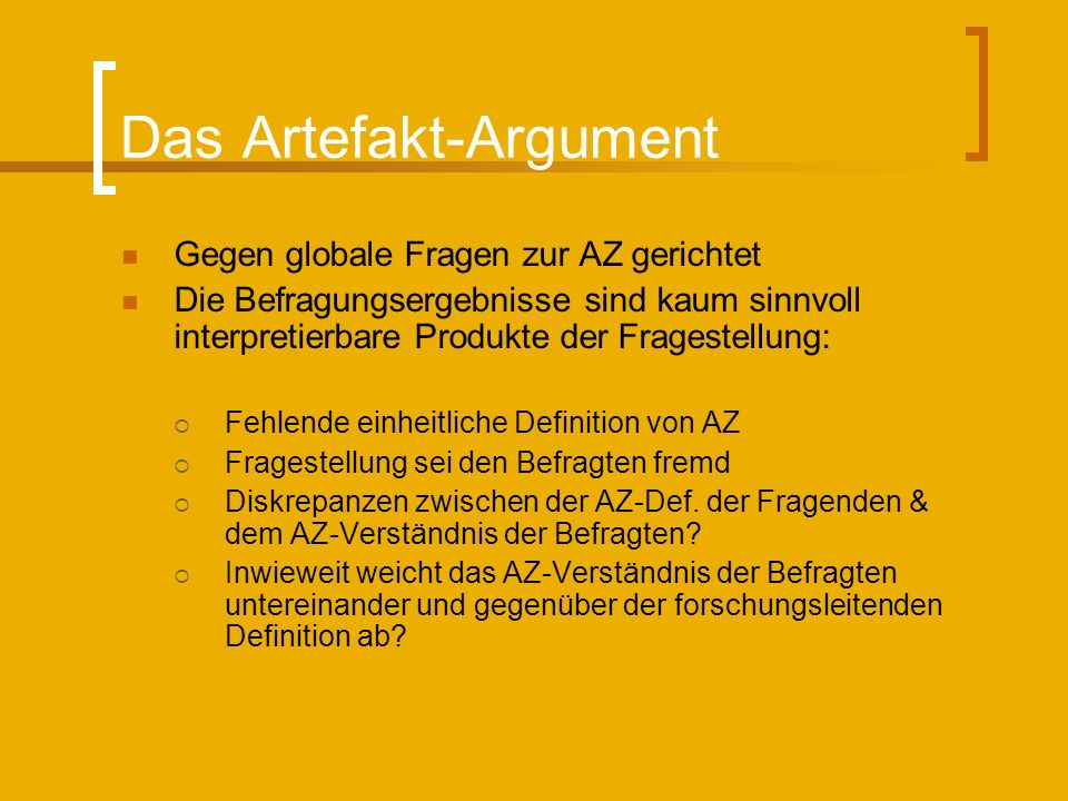 Das Artefakt-Argument Gegen globale Fragen zur AZ gerichtet Die Befragungsergebnisse sind kaum sinnvoll interpretierbare Produkte der Fragestellung: Fehlende einheitliche Definition von AZ Fragestellung sei den Befragten fremd Diskrepanzen zwischen der AZ-Def.