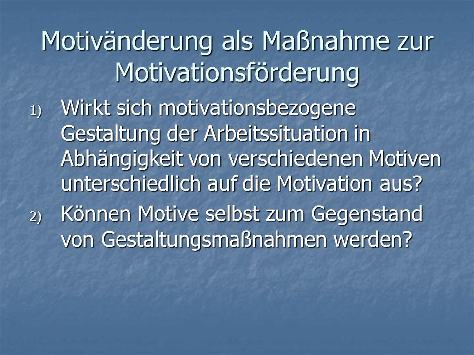 Motivänderung als Maßnahme zur Motivationsförderung 1) Wirkt sich motivationsbezogene Gestaltung der Arbeitssituation in Abhängigkeit von verschiedenen Motiven unterschiedlich auf die Motivation aus.