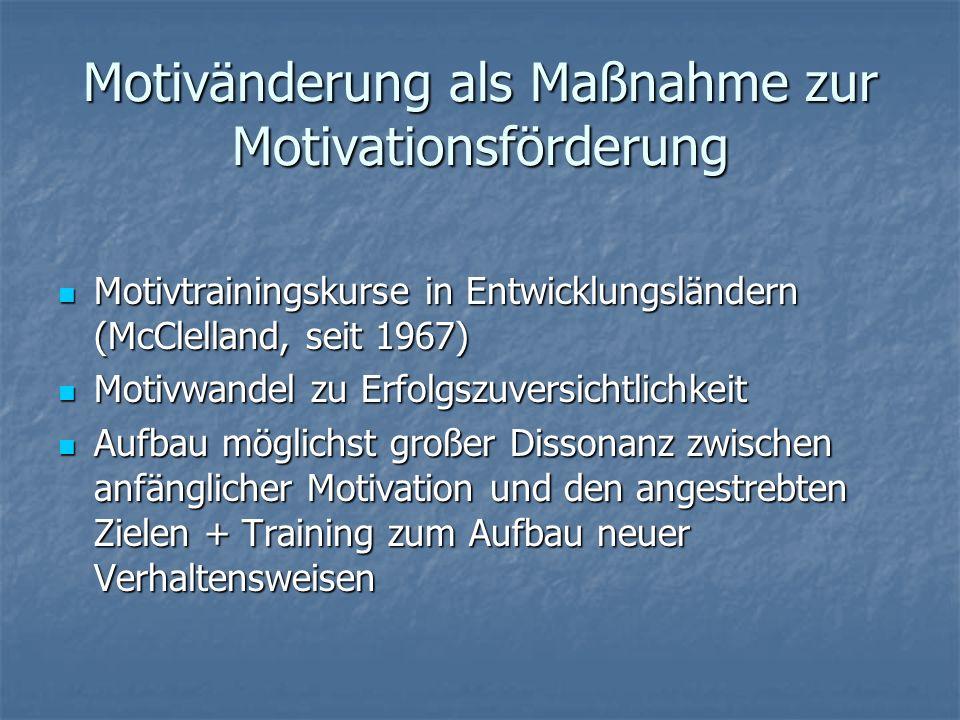 Motivänderung als Maßnahme zur Motivationsförderung Motivtrainingskurse in Entwicklungsländern (McClelland, seit 1967) Motivtrainingskurse in Entwicklungsländern (McClelland, seit 1967) Motivwandel zu Erfolgszuversichtlichkeit Motivwandel zu Erfolgszuversichtlichkeit Aufbau möglichst großer Dissonanz zwischen anfänglicher Motivation und den angestrebten Zielen + Training zum Aufbau neuer Verhaltensweisen Aufbau möglichst großer Dissonanz zwischen anfänglicher Motivation und den angestrebten Zielen + Training zum Aufbau neuer Verhaltensweisen