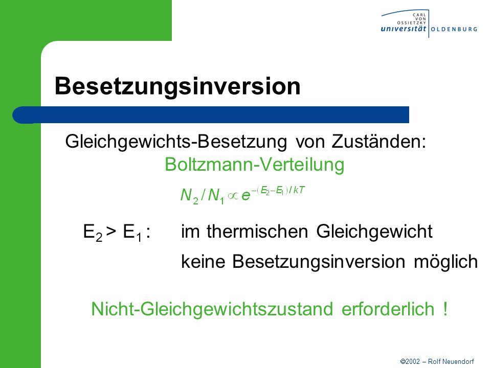 2002 – Rolf Neuendorf Besetzungsinversion Gleichgewichts-Besetzung von Zuständen: Boltzmann-Verteilung E 2 > E 1 :im thermischen Gleichgewicht keine B