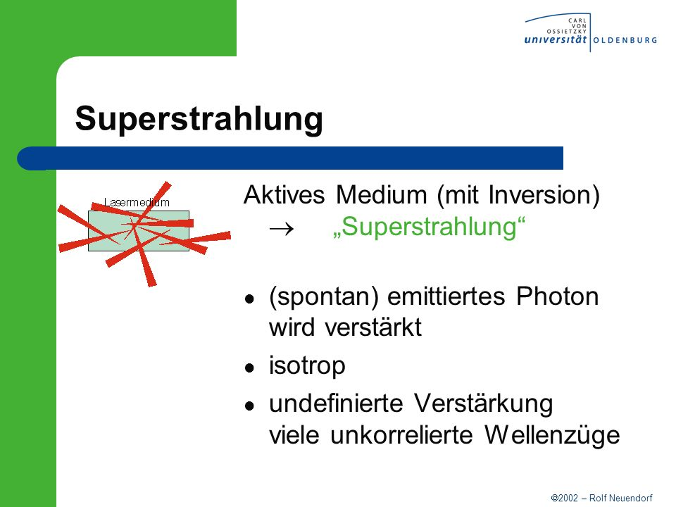2002 – Rolf Neuendorf Superstrahlung Aktives Medium (mit Inversion) Superstrahlung (spontan) emittiertes Photon wird verstärkt isotrop undefinierte Ve