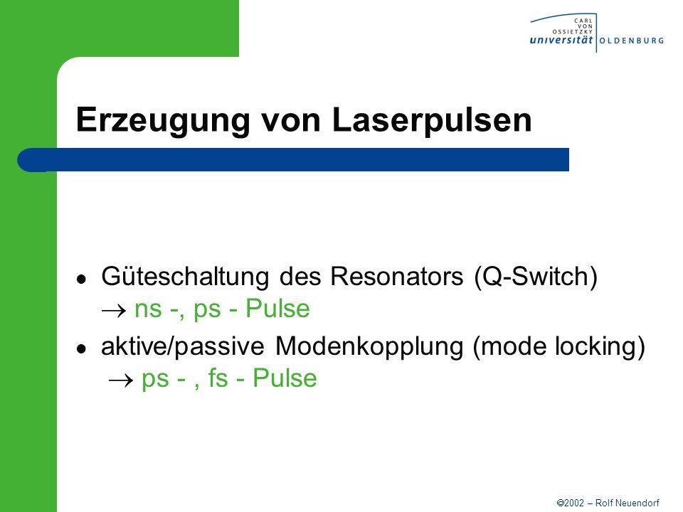 2002 – Rolf Neuendorf Erzeugung von Laserpulsen Güteschaltung des Resonators (Q-Switch) ns -, ps - Pulse aktive/passive Modenkopplung (mode locking) p