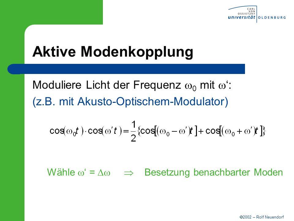 2002 – Rolf Neuendorf Aktive Modenkopplung Moduliere Licht der Frequenz 0 mit : (z.B. mit Akusto-Optischem-Modulator) Wähle = Besetzung benachbarter M