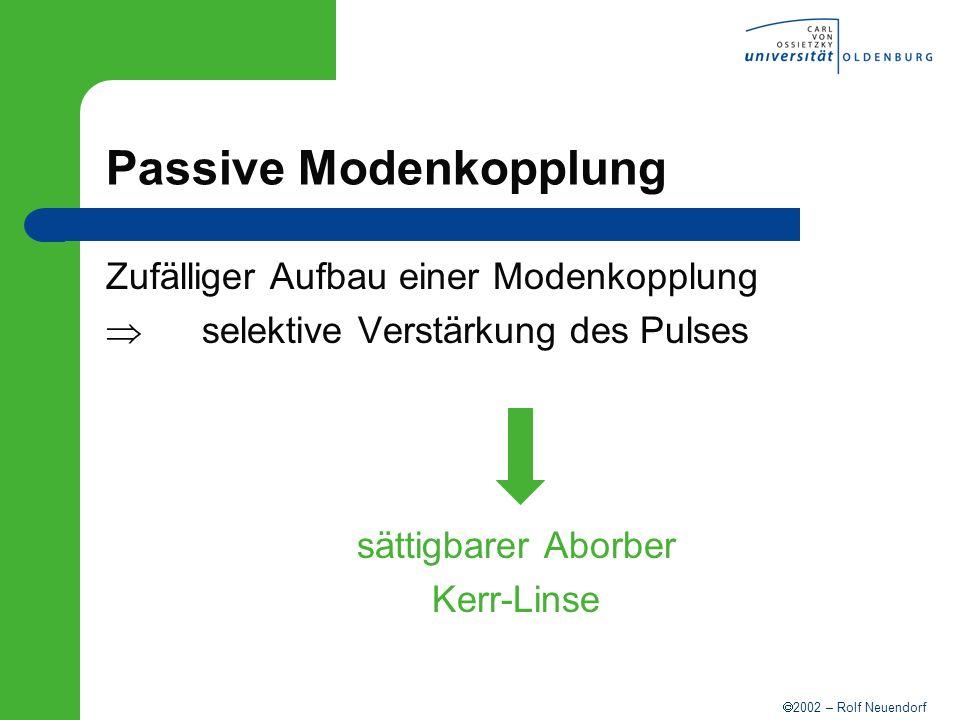 2002 – Rolf Neuendorf Passive Modenkopplung Zufälliger Aufbau einer Modenkopplung selektive Verstärkung des Pulses sättigbarer Aborber Kerr-Linse