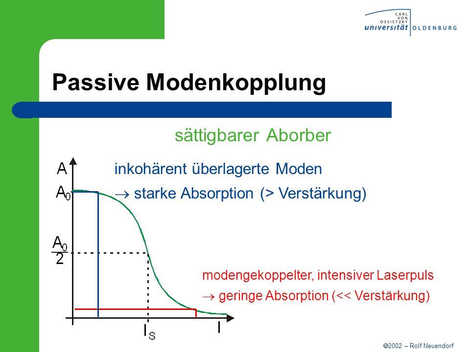 2002 – Rolf Neuendorf Passive Modenkopplung sättigbarer Aborber modengekoppelter, intensiver Laserpuls geringe Absorption (<< Verstärkung) inkohärent
