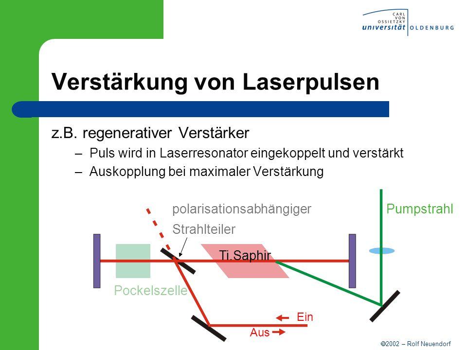 2002 – Rolf Neuendorf Verstärkung von Laserpulsen z.B. regenerativer Verstärker –Puls wird in Laserresonator eingekoppelt und verstärkt –Auskopplung b