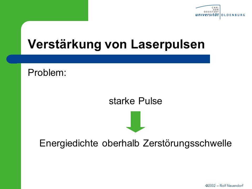 2002 – Rolf Neuendorf Verstärkung von Laserpulsen Problem: starke Pulse Energiedichte oberhalb Zerstörungsschwelle