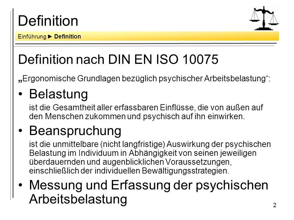 2 Definition Definition nach DIN EN ISO 10075 Ergonomische Grundlagen bezüglich psychischer Arbeitsbelastung: Belastung ist die Gesamtheit aller erfassbaren Einflüsse, die von außen auf den Menschen zukommen und psychisch auf ihn einwirken.
