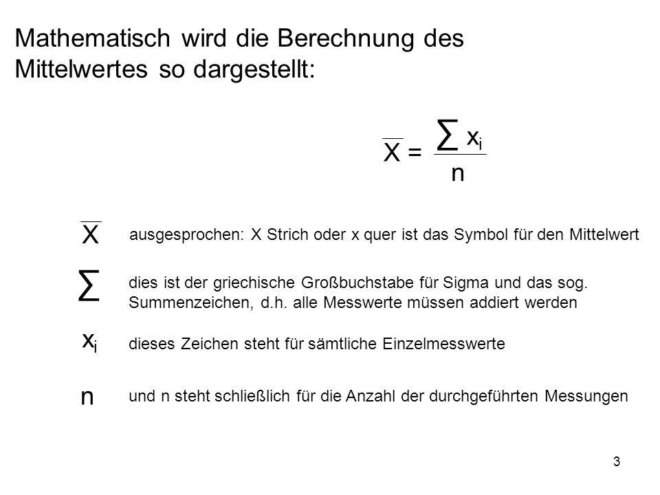 3 X = xixi n Mathematisch wird die Berechnung des Mittelwertes so dargestellt: X ausgesprochen: X Strich oder x quer ist das Symbol für den Mittelwert