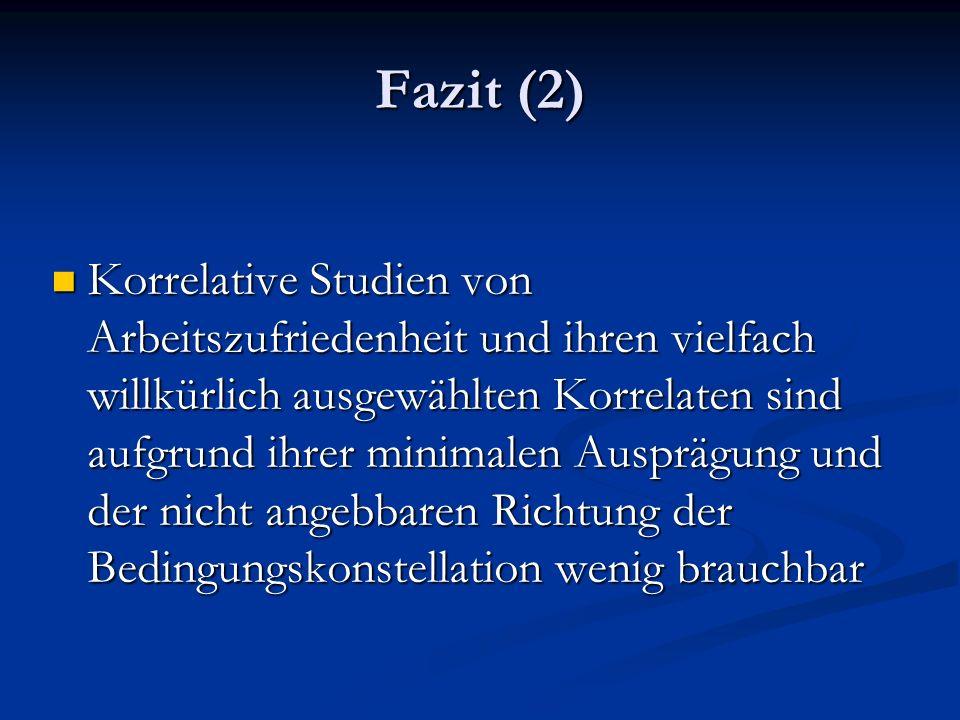 Fazit (2) Korrelative Studien von Arbeitszufriedenheit und ihren vielfach willkürlich ausgewählten Korrelaten sind aufgrund ihrer minimalen Ausprägung