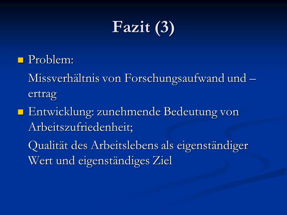 Fazit (3) Problem: Problem: Missverhältnis von Forschungsaufwand und – ertrag Entwicklung: zunehmende Bedeutung von Arbeitszufriedenheit; Entwicklung:
