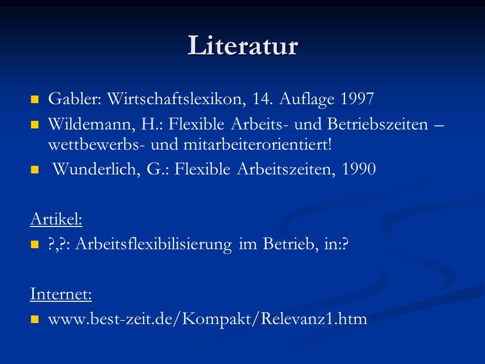 Literatur Gabler: Wirtschaftslexikon, 14. Auflage 1997 Wildemann, H.: Flexible Arbeits- und Betriebszeiten – wettbewerbs- und mitarbeiterorientiert! W