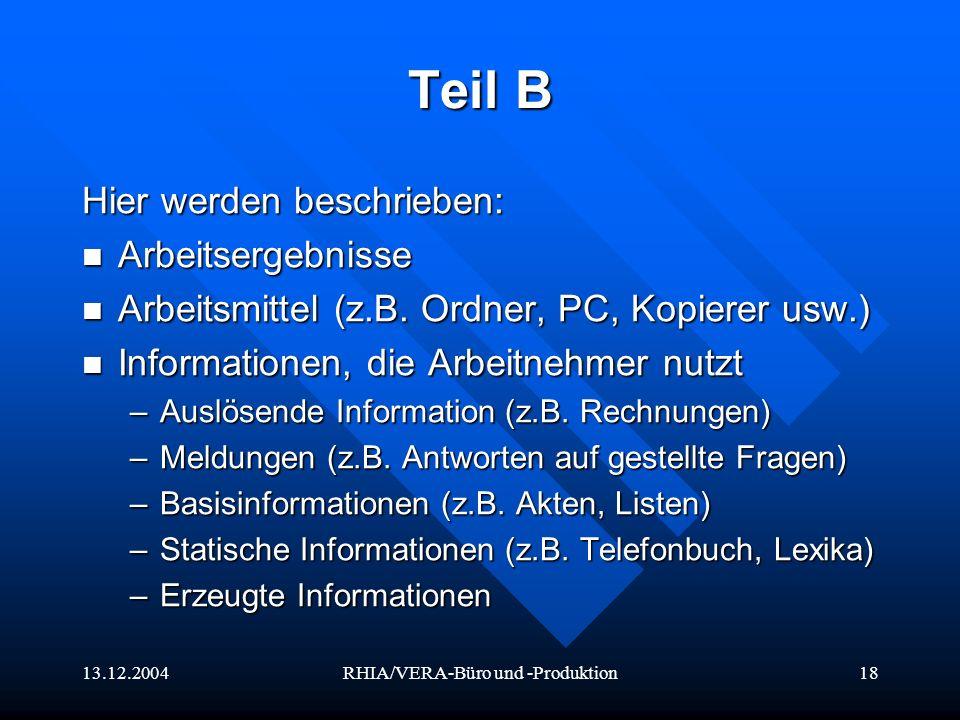13.12.2004RHIA/VERA-Büro und -Produktion18 Teil B Hier werden beschrieben: Arbeitsergebnisse Arbeitsergebnisse Arbeitsmittel (z.B. Ordner, PC, Kopiere