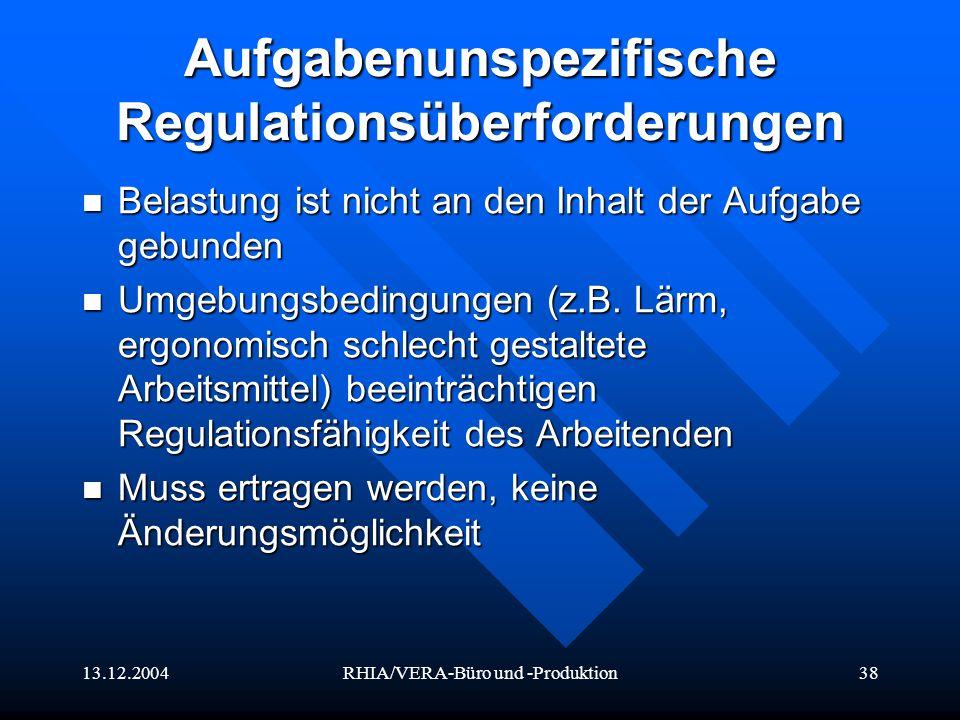13.12.2004RHIA/VERA-Büro und -Produktion38 Aufgabenunspezifische Regulationsüberforderungen Belastung ist nicht an den Inhalt der Aufgabe gebunden Bel