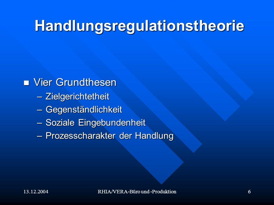 13.12.2004RHIA/VERA-Büro und -Produktion6 Handlungsregulationstheorie Vier Grundthesen Vier Grundthesen –Zielgerichtetheit –Gegenständlichkeit –Sozial