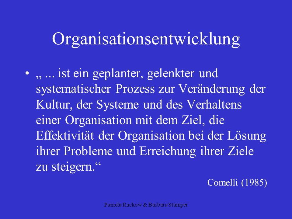 Pamela Rackow & Barbara Stumper Organisationsentwicklung... ist ein geplanter, gelenkter und systematischer Prozess zur Veränderung der Kultur, der Sy