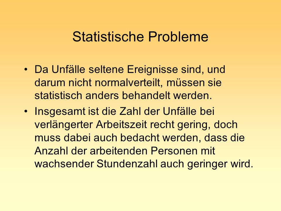 Statistische Probleme Da Unfälle seltene Ereignisse sind, und darum nicht normalverteilt, müssen sie statistisch anders behandelt werden. Insgesamt is