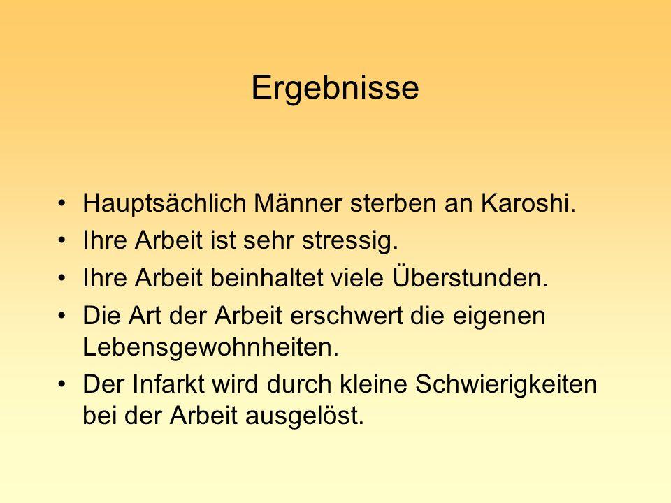Ergebnisse Hauptsächlich Männer sterben an Karoshi. Ihre Arbeit ist sehr stressig. Ihre Arbeit beinhaltet viele Überstunden. Die Art der Arbeit erschw