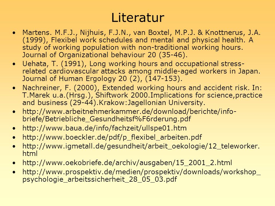 Literatur Martens. M.F.J., Nijhuis, F.J.N., van Boxtel, M.P.J. & Knottnerus, J.A. (1999), Flexibel work schedules and mental and physical health. A st
