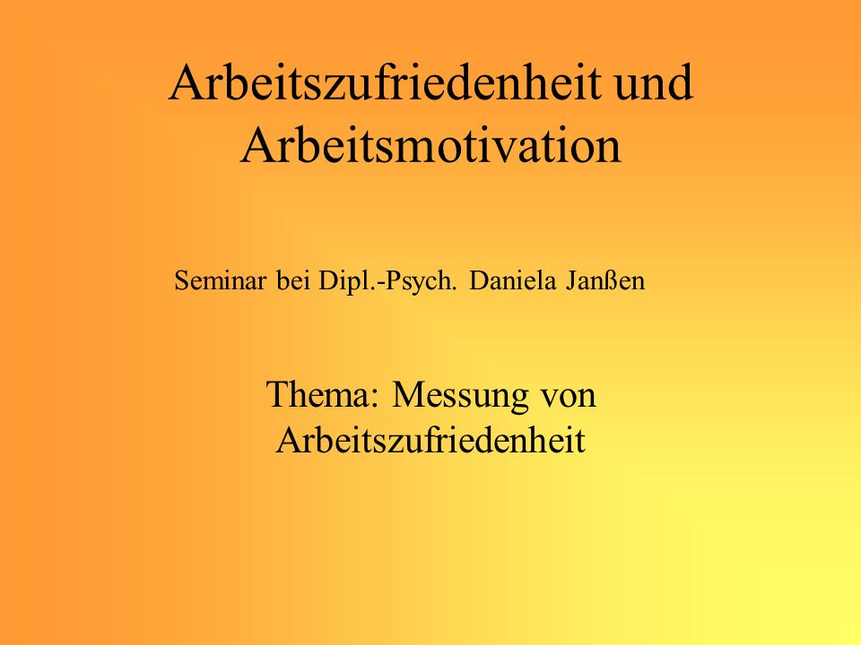 Arbeitszufriedenheit und Arbeitsmotivation Thema: Messung von Arbeitszufriedenheit Seminar bei Dipl.-Psych.