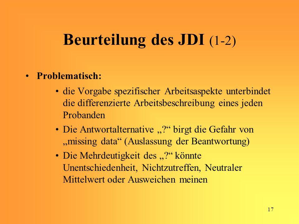 17 Beurteilung des JDI (1-2) Problematisch: die Vorgabe spezifischer Arbeitsaspekte unterbindet die differenzierte Arbeitsbeschreibung eines jeden Probanden Die Antwortalternative .
