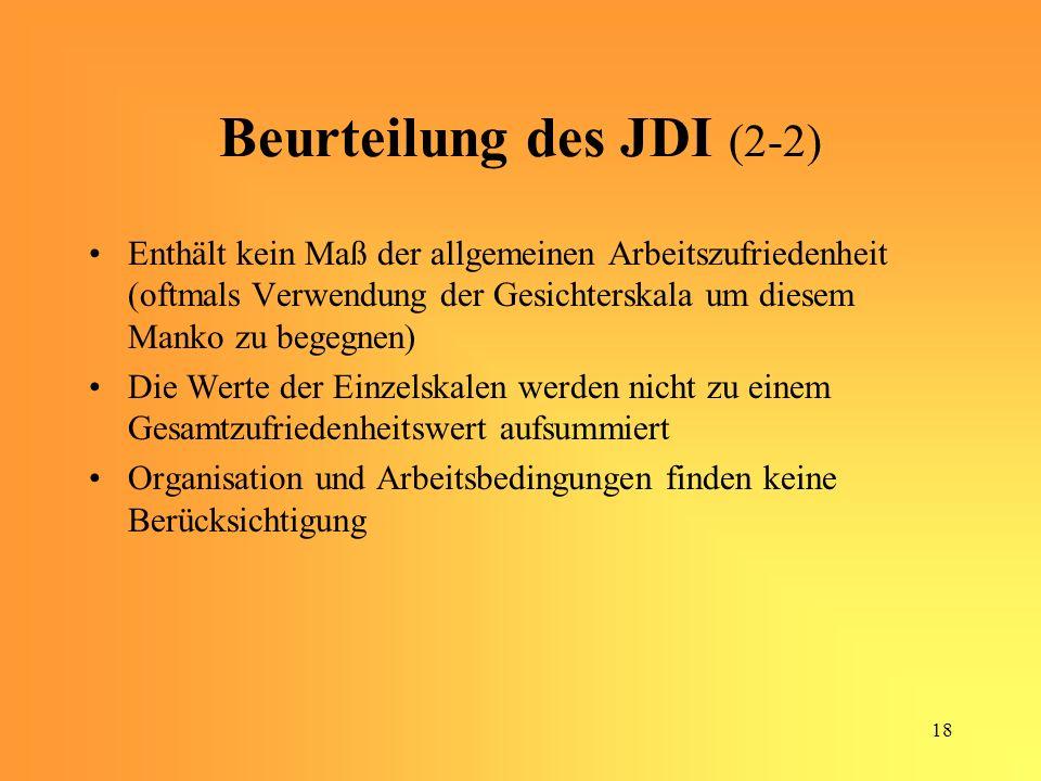18 Beurteilung des JDI (2-2) Enthält kein Maß der allgemeinen Arbeitszufriedenheit (oftmals Verwendung der Gesichterskala um diesem Manko zu begegnen) Die Werte der Einzelskalen werden nicht zu einem Gesamtzufriedenheitswert aufsummiert Organisation und Arbeitsbedingungen finden keine Berücksichtigung
