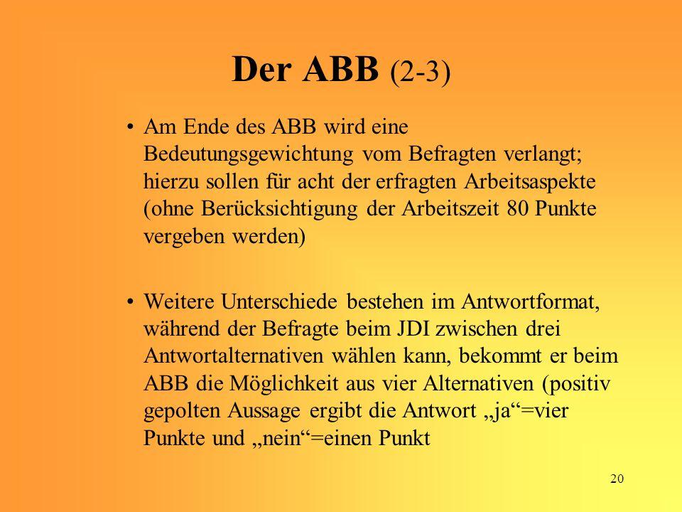 20 Der ABB (2-3) Am Ende des ABB wird eine Bedeutungsgewichtung vom Befragten verlangt; hierzu sollen für acht der erfragten Arbeitsaspekte (ohne Berücksichtigung der Arbeitszeit 80 Punkte vergeben werden) Weitere Unterschiede bestehen im Antwortformat, während der Befragte beim JDI zwischen drei Antwortalternativen wählen kann, bekommt er beim ABB die Möglichkeit aus vier Alternativen (positiv gepolten Aussage ergibt die Antwort ja=vier Punkte und nein=einen Punkt