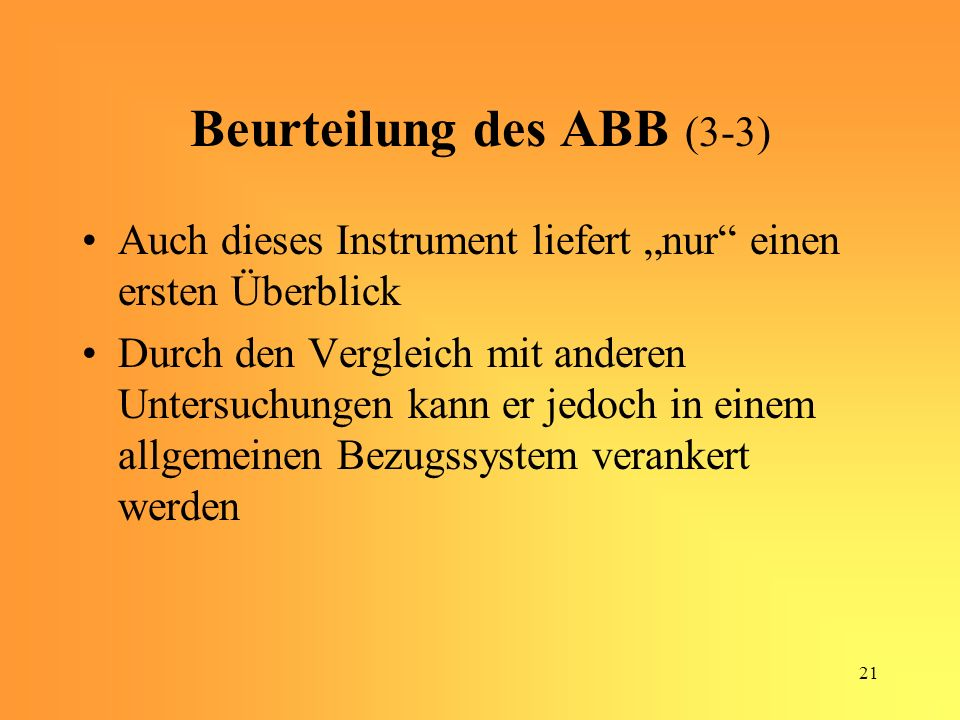 21 Beurteilung des ABB (3-3) Auch dieses Instrument liefert nur einen ersten Überblick Durch den Vergleich mit anderen Untersuchungen kann er jedoch in einem allgemeinen Bezugssystem verankert werden