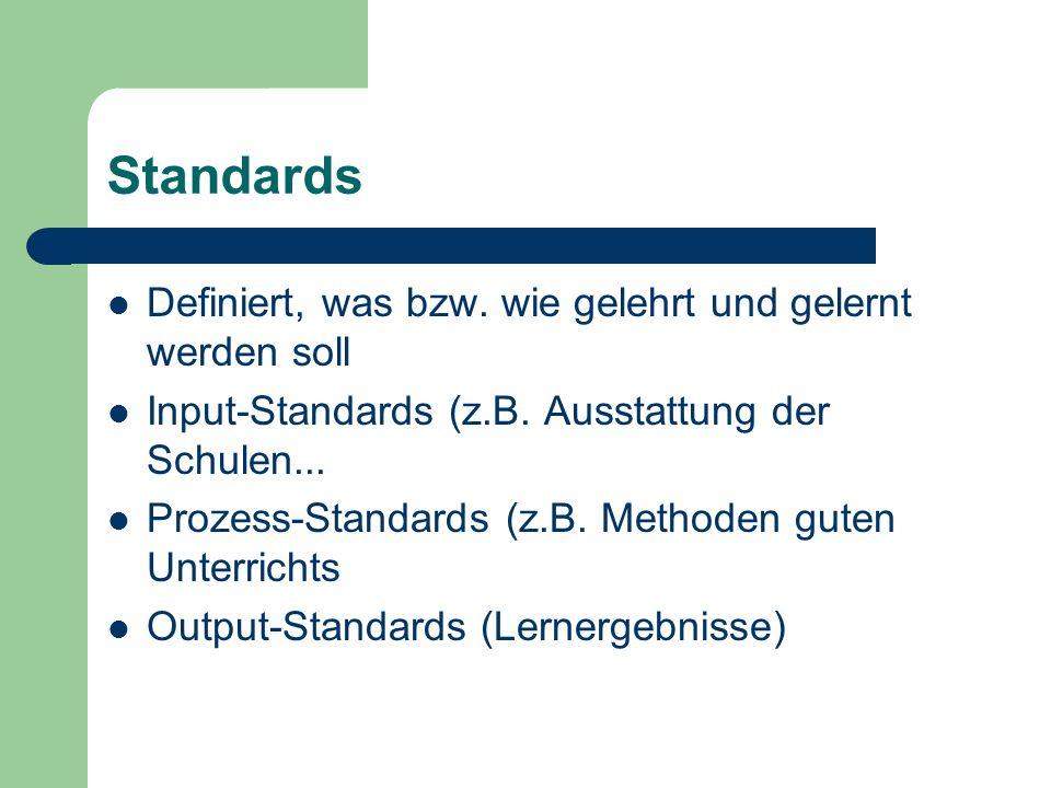 Standards Definiert, was bzw. wie gelehrt und gelernt werden soll Input-Standards (z.B. Ausstattung der Schulen... Prozess-Standards (z.B. Methoden gu