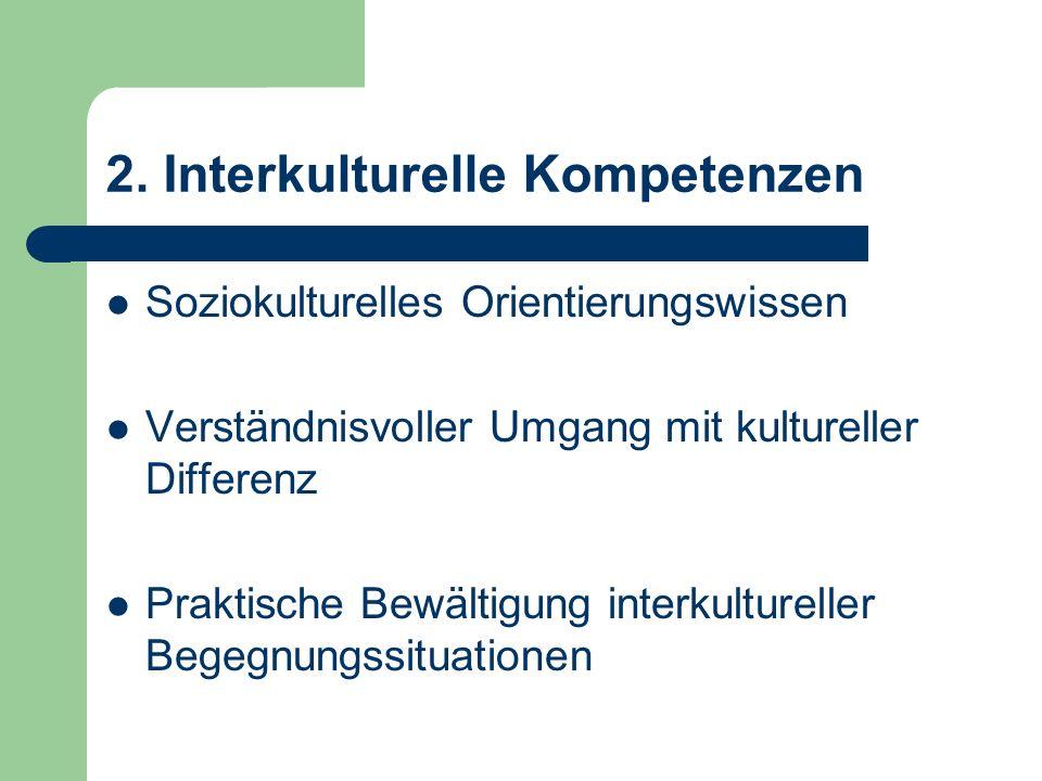 2. Interkulturelle Kompetenzen Soziokulturelles Orientierungswissen Verständnisvoller Umgang mit kultureller Differenz Praktische Bewältigung interkul