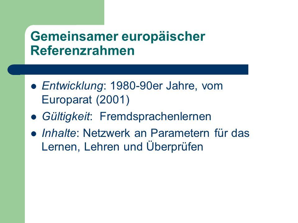 Gemeinsamer europäischer Referenzrahmen Entwicklung: 1980-90er Jahre, vom Europarat (2001) Gültigkeit: Fremdsprachenlernen Inhalte: Netzwerk an Parame