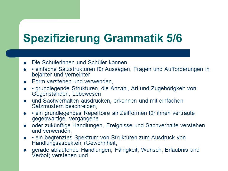 Spezifizierung Grammatik 5/6 Die Schülerinnen und Schüler können einfache Satzstrukturen für Aussagen, Fragen und Aufforderungen in bejahter und verne