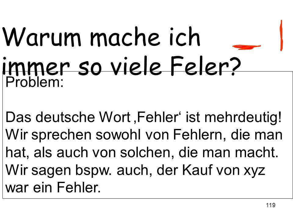 119 Warum mache ich immer so viele Feler? Problem: Das deutsche Wort Fehler ist mehrdeutig! Wir sprechen sowohl von Fehlern, die man hat, als auch von