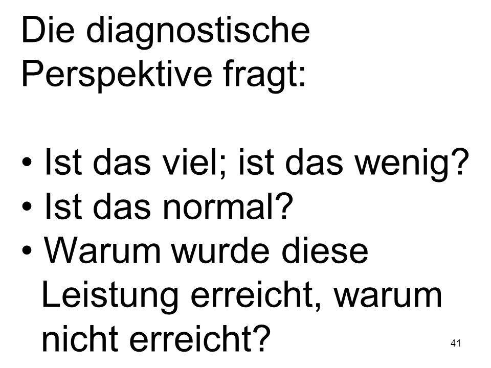 41 Die diagnostische Perspektive fragt: Ist das viel; ist das wenig? Ist das normal? Warum wurde diese Leistung erreicht, warum nicht erreicht?