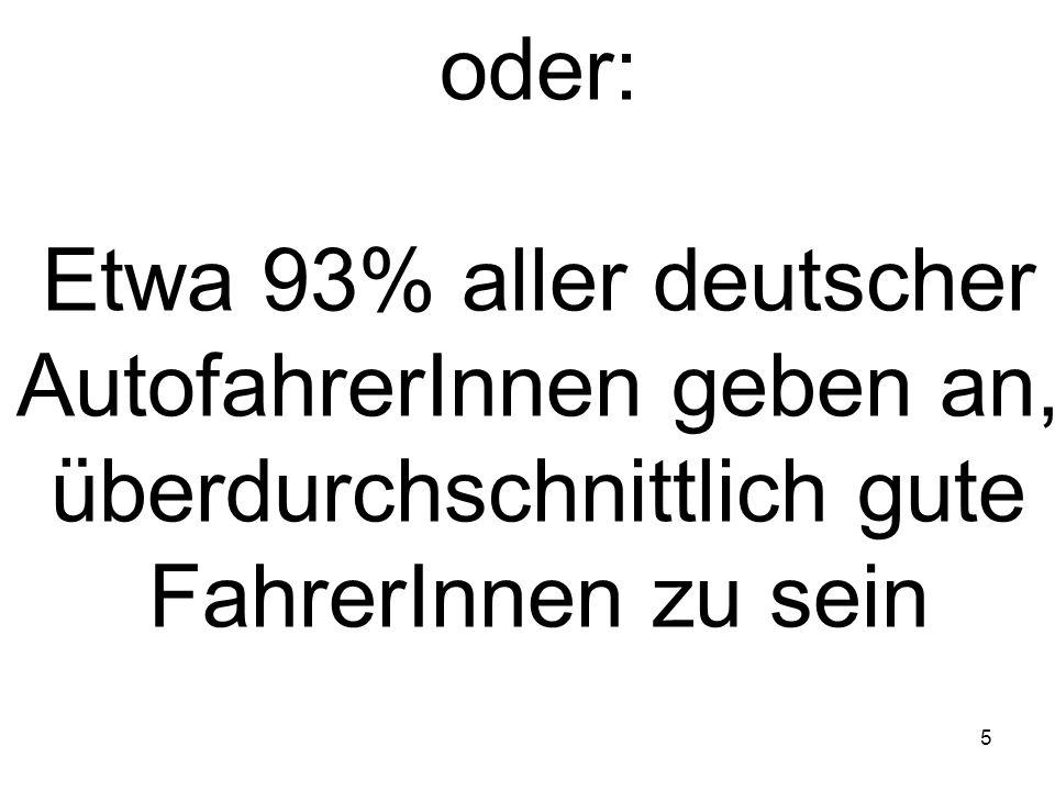5 oder: Etwa 93% aller deutscher AutofahrerInnen geben an, überdurchschnittlich gute FahrerInnen zu sein