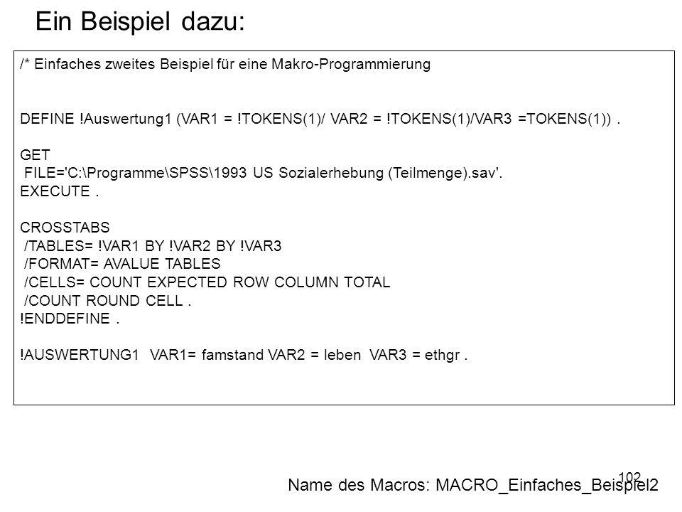 102 /* Einfaches zweites Beispiel für eine Makro-Programmierung DEFINE !Auswertung1 (VAR1 = !TOKENS(1)/ VAR2 = !TOKENS(1)/VAR3 =TOKENS(1)). GET FILE='