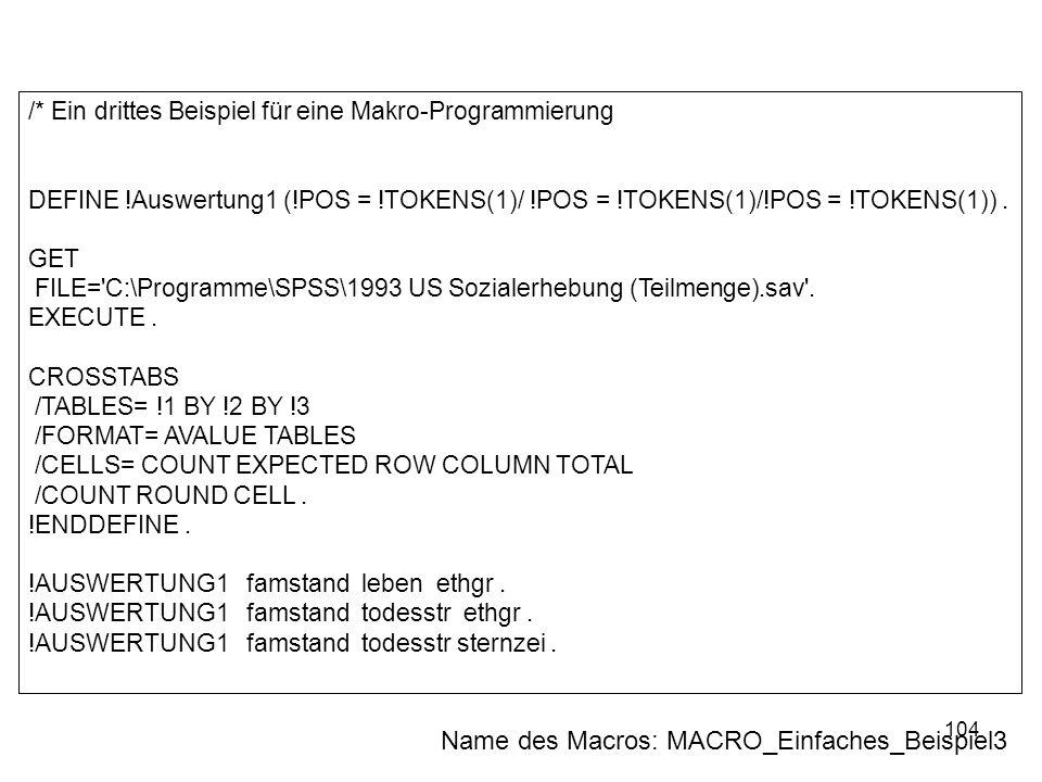 104 /* Ein drittes Beispiel für eine Makro-Programmierung DEFINE !Auswertung1 (!POS = !TOKENS(1)/ !POS = !TOKENS(1)/!POS = !TOKENS(1)). GET FILE='C:\P