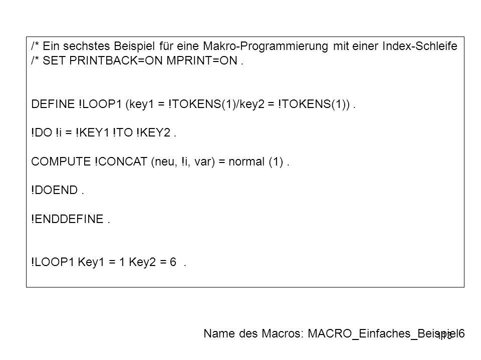 113 /* Ein sechstes Beispiel für eine Makro-Programmierung mit einer Index-Schleife /* SET PRINTBACK=ON MPRINT=ON. DEFINE !LOOP1 (key1 = !TOKENS(1)/ke