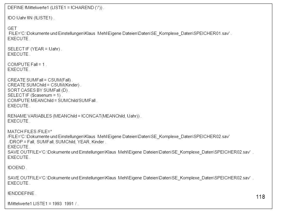 118 DEFINE !Mittelwerte1 (LISTE1 = !CHAREND ('/')). !DO !Jahr !IN (!LISTE1). GET FILE='C:\Dokumente und Einstellungen\Klaus Mehl\Eigene Dateien\Daten\