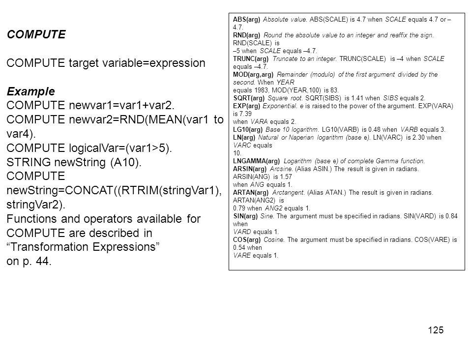 125 COMPUTE COMPUTE target variable=expression Example COMPUTE newvar1=var1+var2. COMPUTE newvar2=RND(MEAN(var1 to var4). COMPUTE logicalVar=(var1>5).