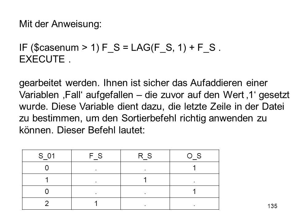 135 S_01F_SR_SO_S 0..1 1.1. 0..1 21.. Mit der Anweisung: IF ($casenum > 1) F_S = LAG(F_S, 1) + F_S. EXECUTE. gearbeitet werden. Ihnen ist sicher das A