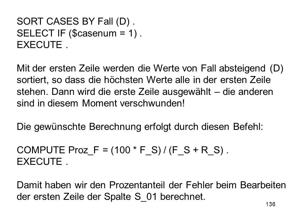 136 SORT CASES BY Fall (D). SELECT IF ($casenum = 1). EXECUTE. Mit der ersten Zeile werden die Werte von Fall absteigend (D) sortiert, so dass die höc