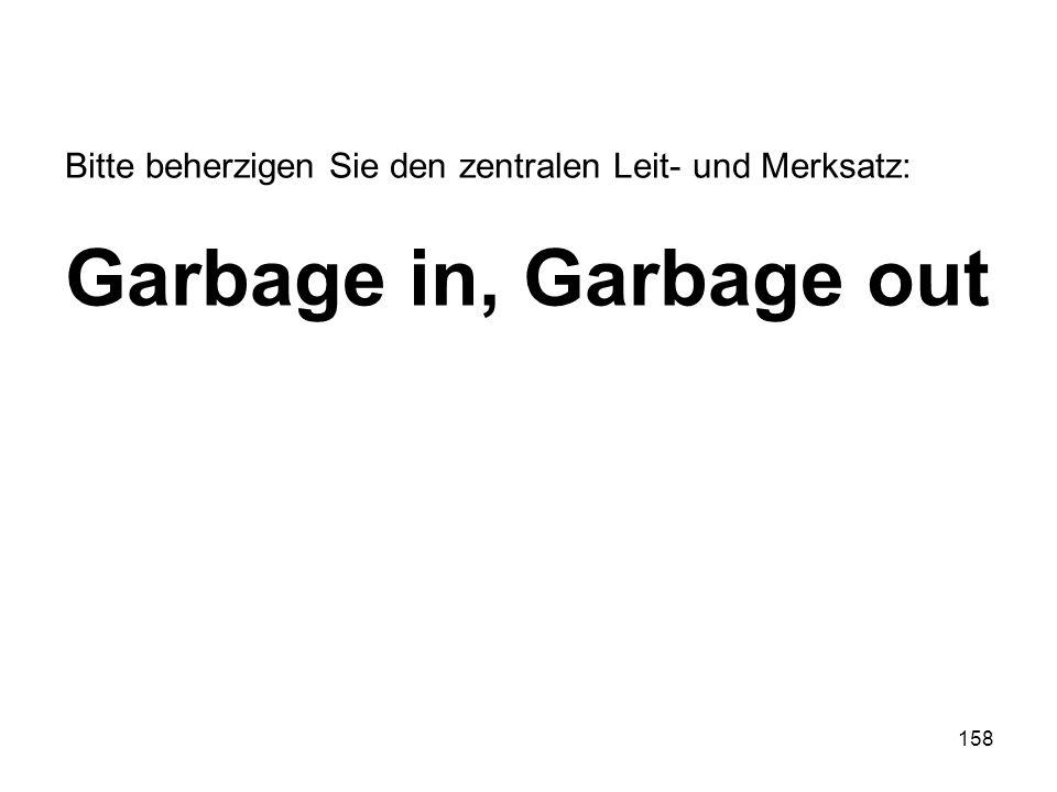 158 Bitte beherzigen Sie den zentralen Leit- und Merksatz: Garbage in, Garbage out