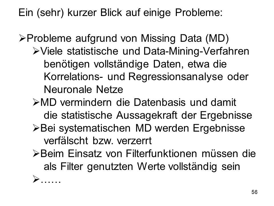 56 Ein (sehr) kurzer Blick auf einige Probleme: Probleme aufgrund von Missing Data (MD) Viele statistische und Data-Mining-Verfahren benötigen vollstä