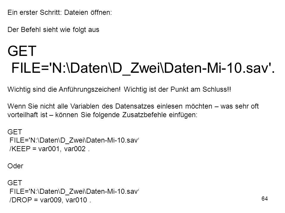 64 Ein erster Schritt: Dateien öffnen: Der Befehl sieht wie folgt aus GET FILE='N:\Daten\D_Zwei\Daten-Mi-10.sav'. Wichtig sind die Anführungszeichen!