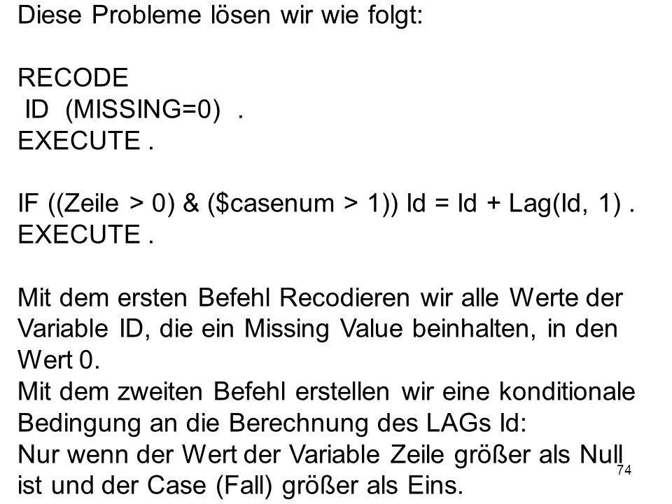 74 Diese Probleme lösen wir wie folgt: RECODE ID (MISSING=0). EXECUTE. IF ((Zeile > 0) & ($casenum > 1)) Id = Id + Lag(Id, 1). EXECUTE. Mit dem ersten