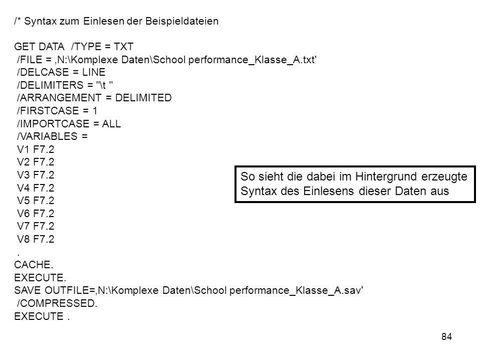84 /* Syntax zum Einlesen der Beispieldateien GET DATA /TYPE = TXT /FILE = N:\Komplexe Daten\School performance_Klasse_A.txt' /DELCASE = LINE /DELIMIT